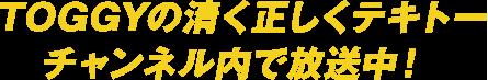 TOGGYの清く正しくテキトーチャンネル内で放送中!